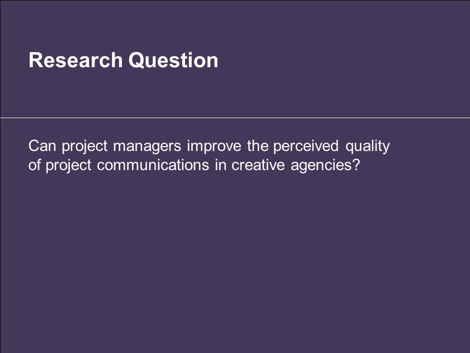 Research Question Can project managers improve the perceived quality of project communications in creative agencies?