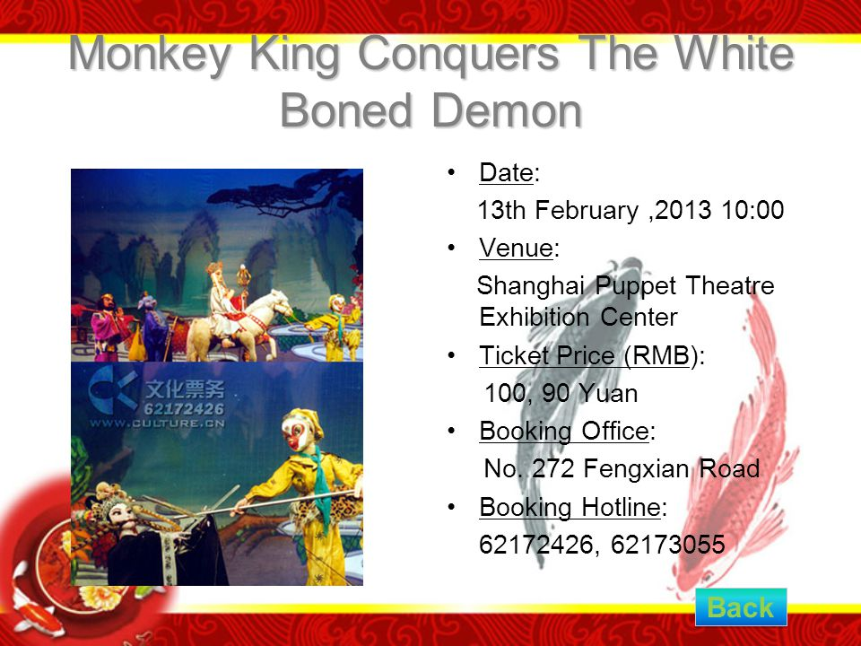 Monkey King Conquers The White Boned Demon Date: 13th February,2013 10:00 Venue: Shanghai Puppet Theatre Exhibition Center Ticket Price (RMB): 100, 90 Yuan Booking Office: No.