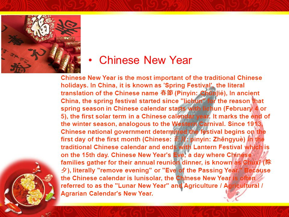 Chinese New Year Chinese New Year is the most important of the traditional Chinese holidays. In China, it is known as 'Spring Festival', the literal t