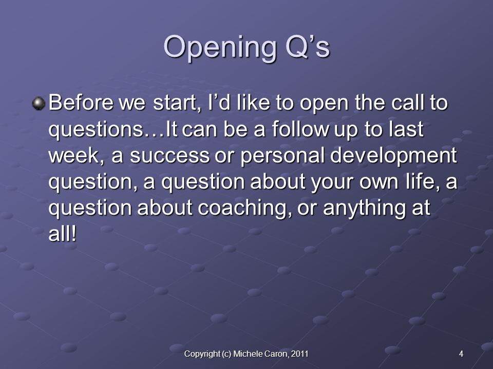 4Copyright (c) Michele Caron, 2011 Opening Q's Before we start, I'd like to open the call to questions…It can be a follow up to last week, a success or personal development question, a question about your own life, a question about coaching, or anything at all!