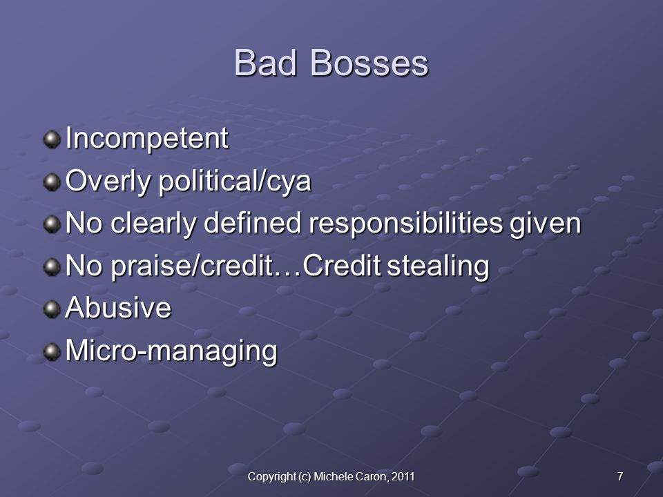 7Copyright (c) Michele Caron, 2011 Bad Bosses Incompetent Overly political/cya No clearly defined responsibilities given No praise/credit…Credit stealing AbusiveMicro-managing
