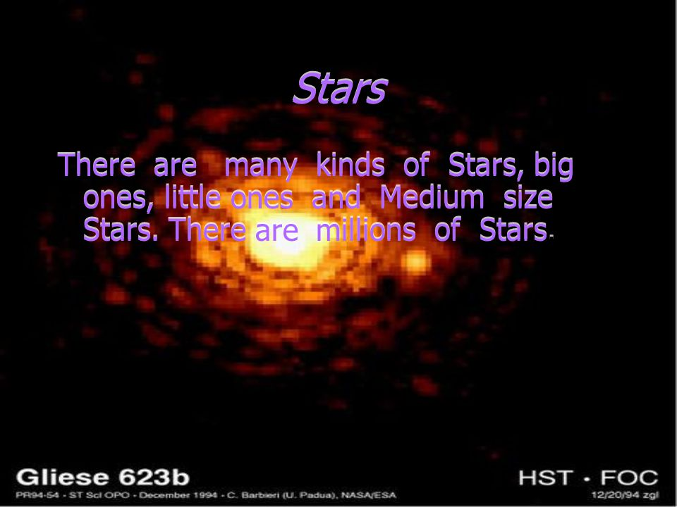 Stars There are many kinds of Stars, big ones, little ones and Medium size Stars. There are millions of Stars.
