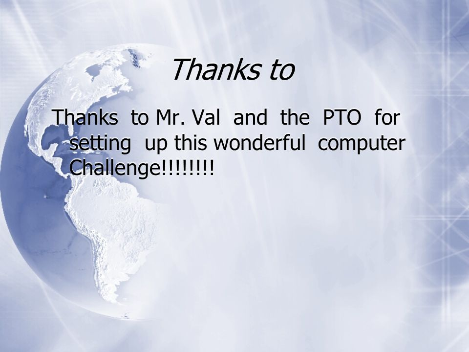 Thanks to Thanks to Mr. Val and the PTO for setting up this wonderful computer Challenge!!!!!!!!