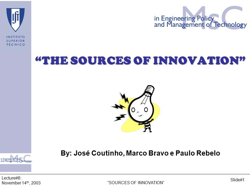 Lecture#8: November 14 th, 2003 SOURCES OF INNOVATION Slide#1 THE SOURCES OF INNOVATION By: José Coutinho, Marco Bravo e Paulo Rebelo