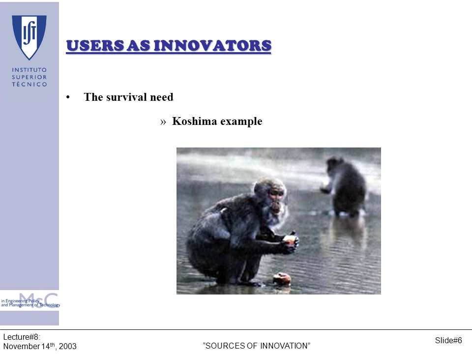 Lecture#8: November 14 th, 2003 SOURCES OF INNOVATION Slide#7 USERS AS INNOVATORS In 1952, on the island of Koshima, scientists were providing monkeys with sweet potatoes dropped in the sand.