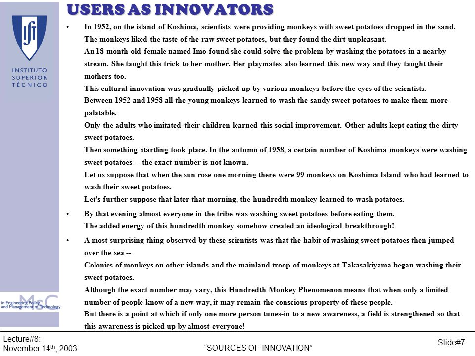 Lecture#8: November 14 th, 2003 SOURCES OF INNOVATION Slide#28 USERS AS INNOVATORS Innovation Type 1st New technique applied for the process equipment 2ndNew process for internal applied process DIFFUSION –Innovators do not have the diffusion incentive –Hiding because of competitive advantage –Used for marketing purposes Innovation %