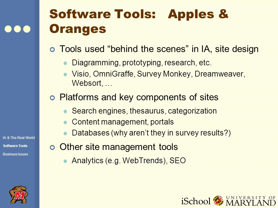 iSchool Software Tools: Apples & Oranges Tools used behind the scenes in IA, site design Diagramming, prototyping, research, etc.