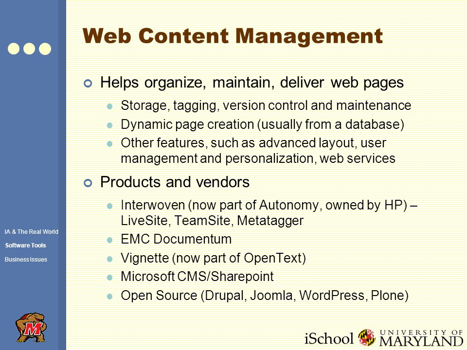 iSchool Web Content Management Helps organize, maintain, deliver web pages Storage, tagging, version control and maintenance Dynamic page creation (usually from a database) Other features, such as advanced layout, user management and personalization, web services Products and vendors Interwoven (now part of Autonomy, owned by HP) – LiveSite, TeamSite, Metatagger EMC Documentum Vignette (now part of OpenText) Microsoft CMS/Sharepoint Open Source (Drupal, Joomla, WordPress, Plone) IA & The Real World Software Tools Business Issues