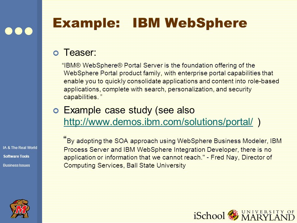 iSchool Example: IBM WebSphere Teaser: IBM® WebSphere® Portal Server is the foundation offering of the WebSphere Portal product family, with enterprise portal capabilities that enable you to quickly consolidate applications and content into role-based applications, complete with search, personalization, and security capabilities.