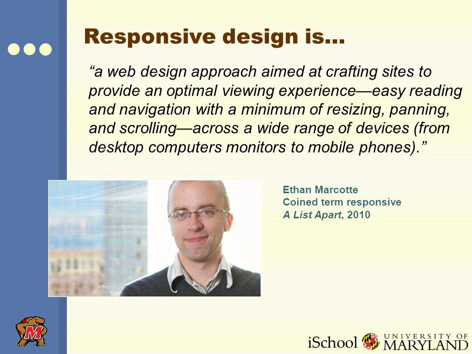 iSchool Responsive design is… a web design approach aimed at crafting sites to provide an optimal viewing experience—easy reading and navigation with a minimum of resizing, panning, and scrolling—across a wide range of devices (from desktop computers monitors to mobile phones). Ethan Marcotte Coined term responsive A List Apart, 2010