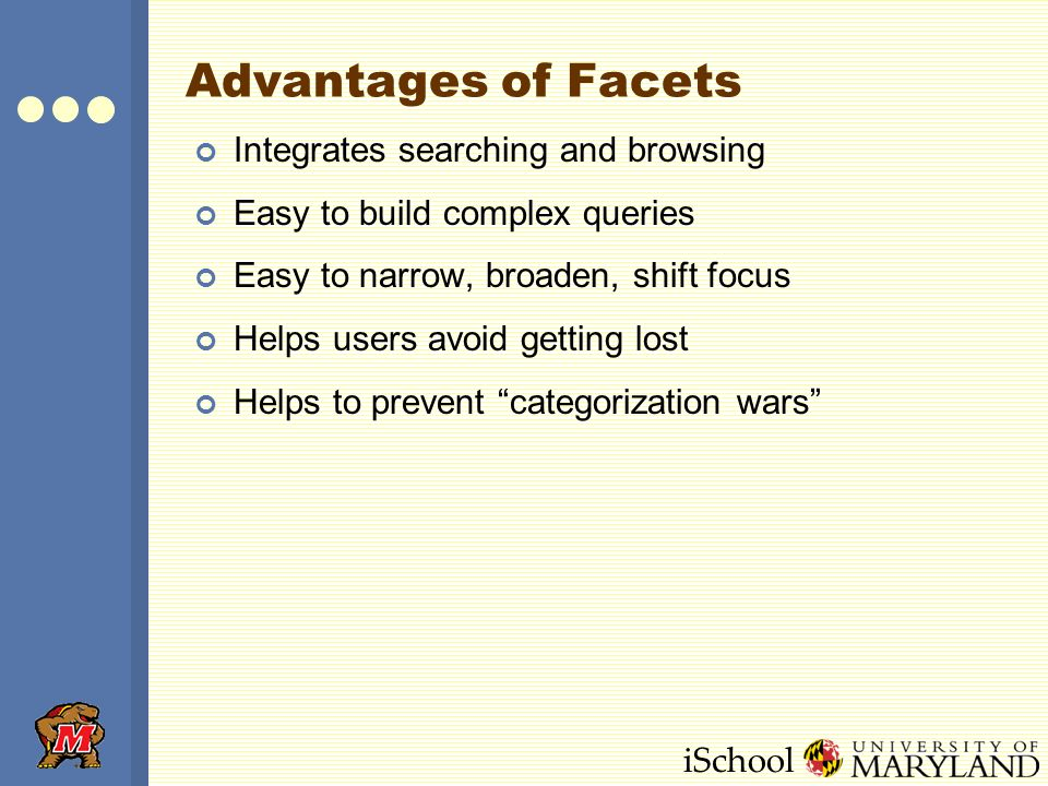 iSchool Advantages of Facets Integrates searching and browsing Easy to build complex queries Easy to narrow, broaden, shift focus Helps users avoid getting lost Helps to prevent categorization wars