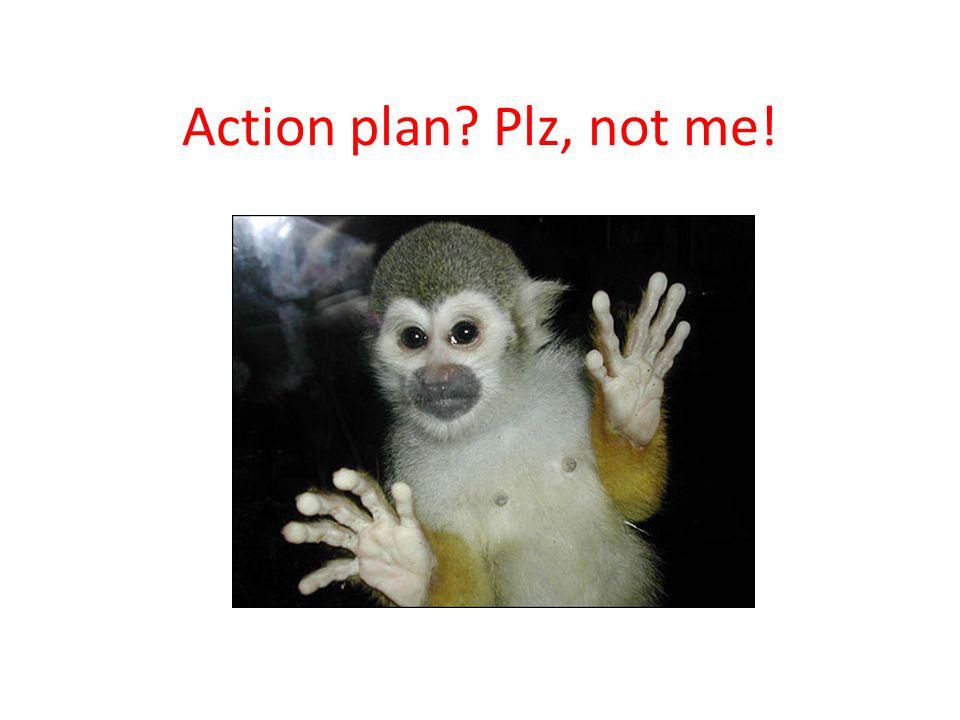 Action plan Plz, not me!