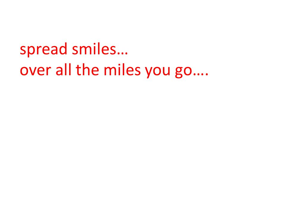 spread smiles… over all the miles you go….