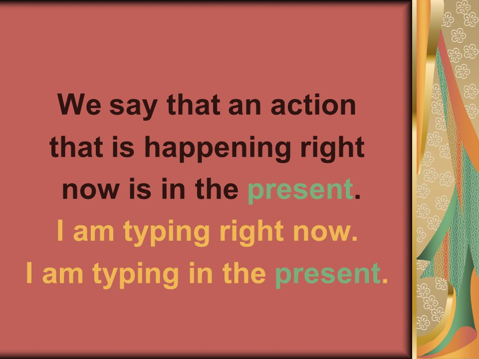 We say that an action that is happening right now is in the present. I am typing right now. I am typing in the present.