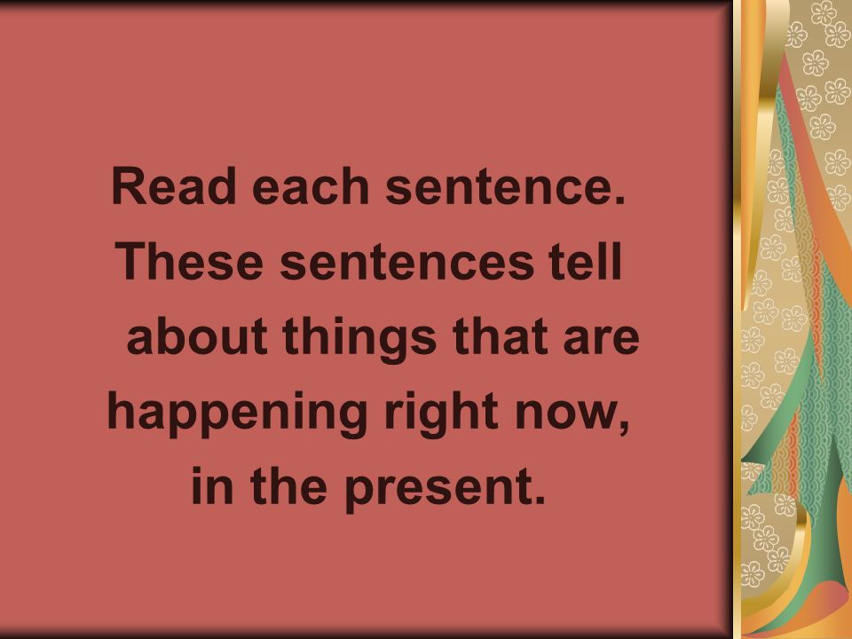 Read each sentence. These sentences tell about things that are happening right now, in the present.