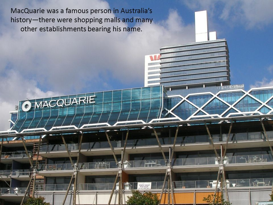 MacQuarie was a famous person in Australia's history—there were shopping malls and many other establishments bearing his name.