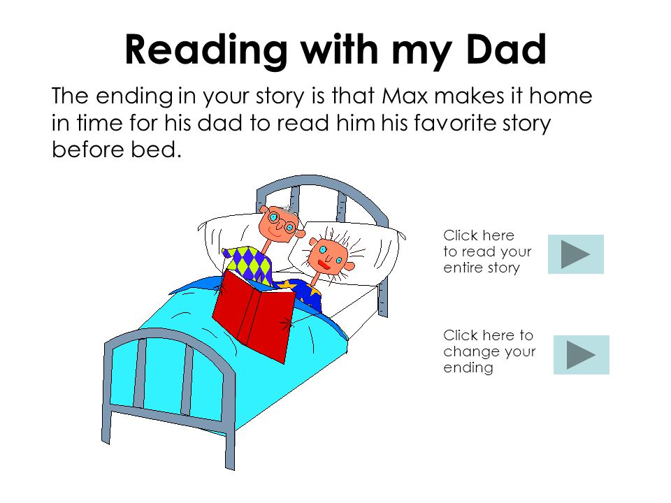 Reading with my Dad The ending in your story is that Max makes it home in time for his dad to read him his favorite story before bed.