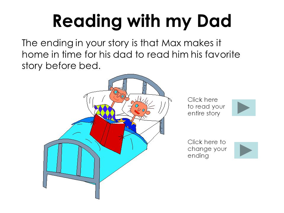Reading with my Dad The ending in your story is that Max makes it home in time for his dad to read him his favorite story before bed. Click here to re