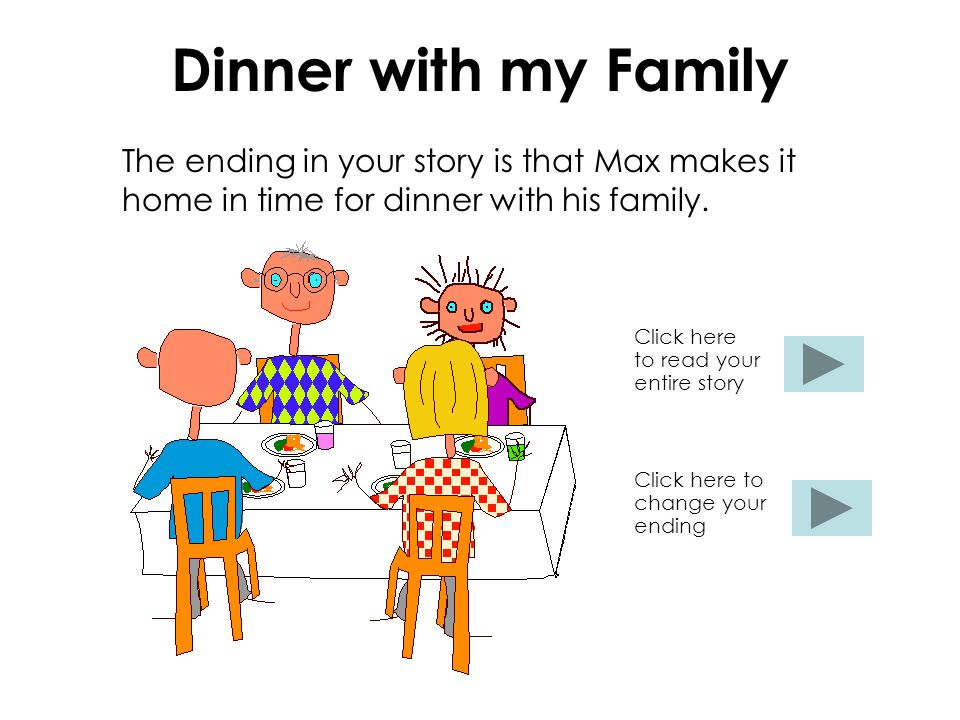 Dinner with my Family The ending in your story is that Max makes it home in time for dinner with his family.