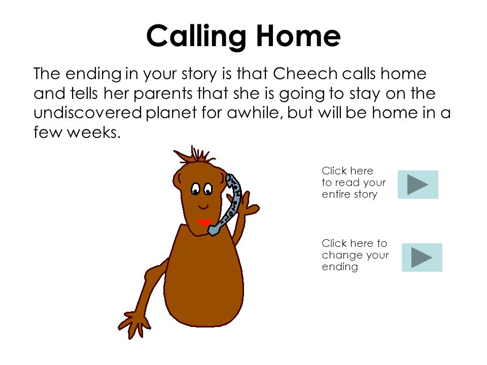 Calling Home The ending in your story is that Cheech calls home and tells her parents that she is going to stay on the undiscovered planet for awhile, but will be home in a few weeks.