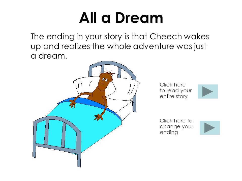 All a Dream The ending in your story is that Cheech wakes up and realizes the whole adventure was just a dream.