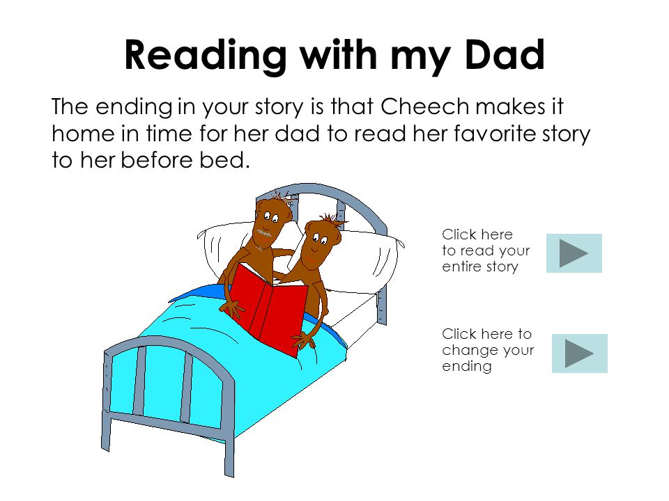 Reading with my Dad The ending in your story is that Cheech makes it home in time for her dad to read her favorite story to her before bed. Click here