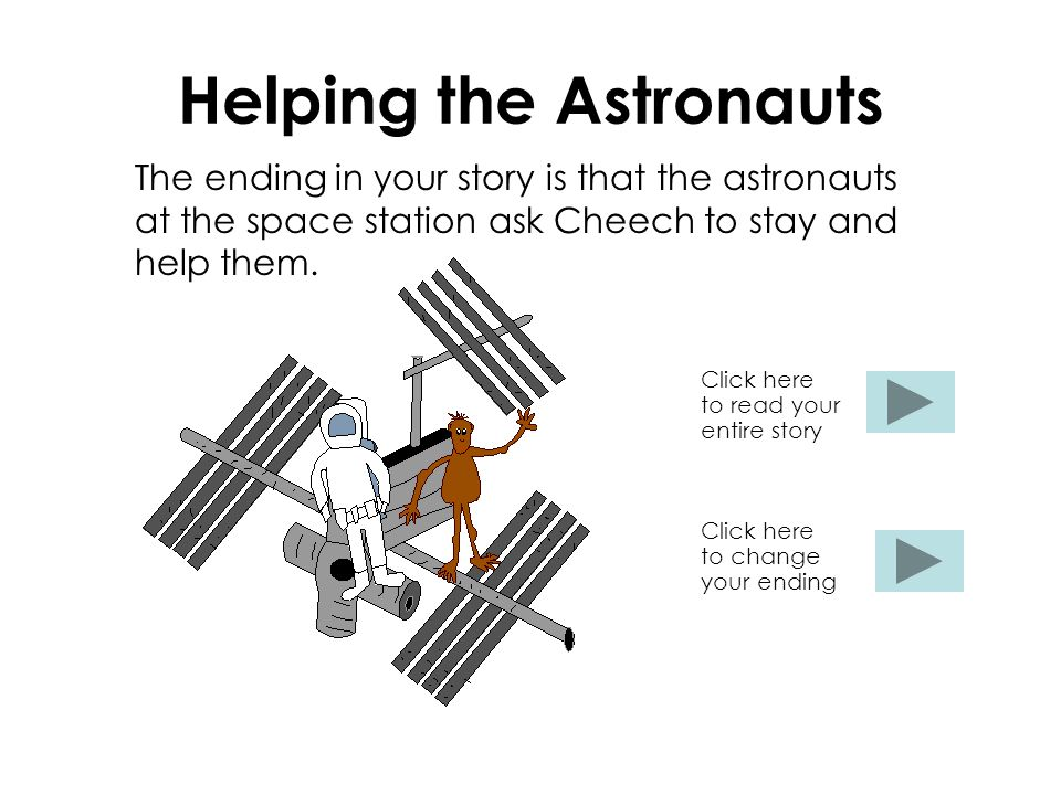 Helping the Astronauts The ending in your story is that the astronauts at the space station ask Cheech to stay and help them.