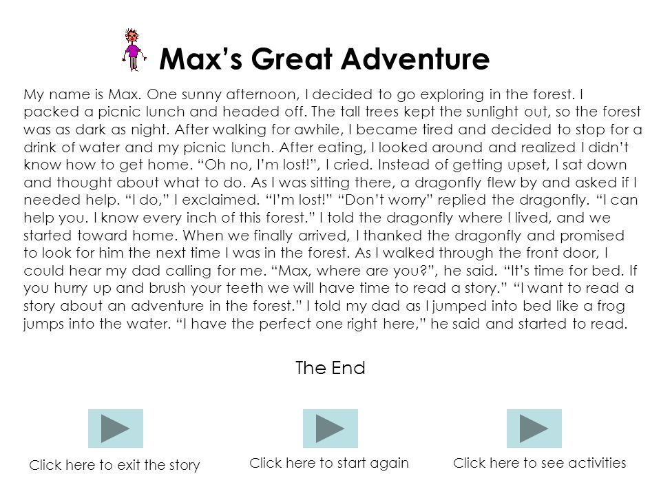 Max's Great Adventure My name is Max. One sunny afternoon, I decided to go exploring in the forest. I packed a picnic lunch and headed off. The tall t