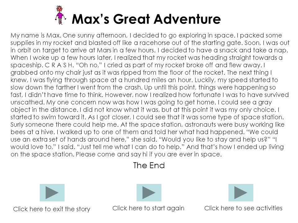 Max's Great Adventure My name is Max. One sunny afternoon, I decided to go exploring in space. I packed some supplies in my rocket and blasted off lik