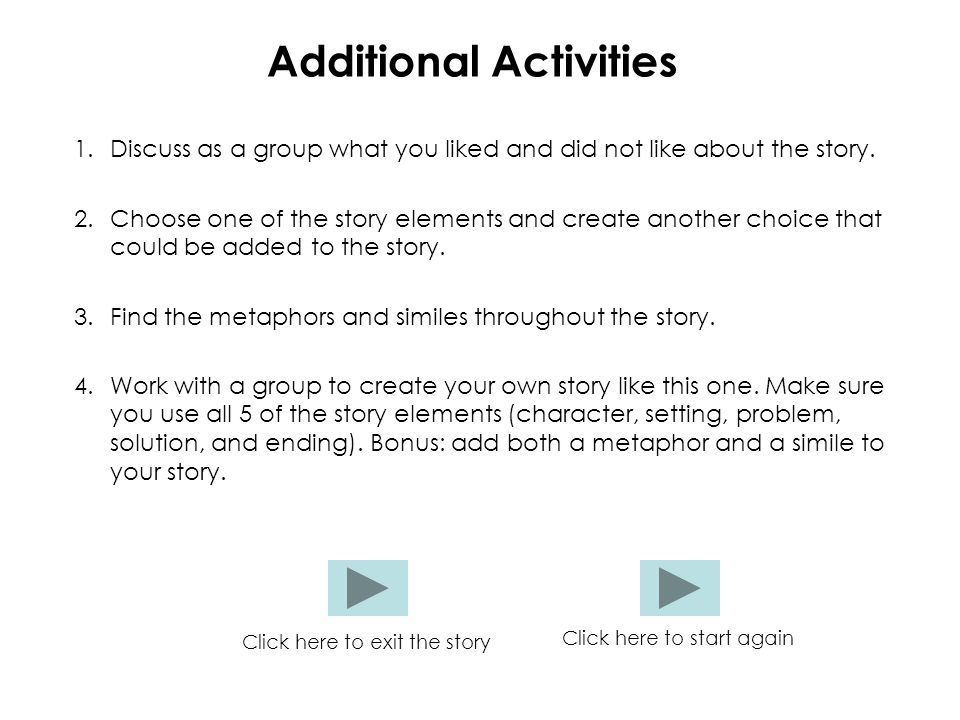Additional Activities 1.Discuss as a group what you liked and did not like about the story. 2.Choose one of the story elements and create another choi