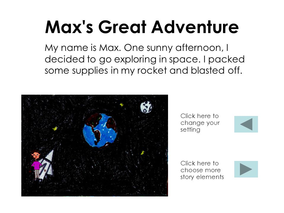 Max's Great Adventure My name is Max. One sunny afternoon, I decided to go exploring in space. I packed some supplies in my rocket and blasted off. Cl