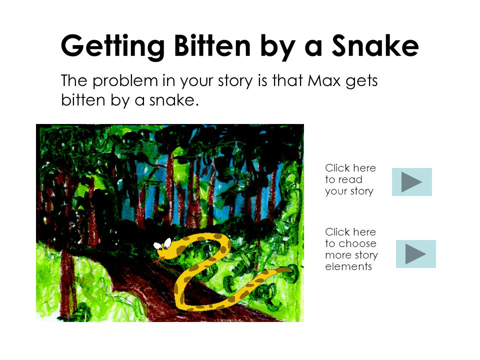 Getting Bitten by a Snake The problem in your story is that Max gets bitten by a snake. Click here to read your story Click here to choose more story