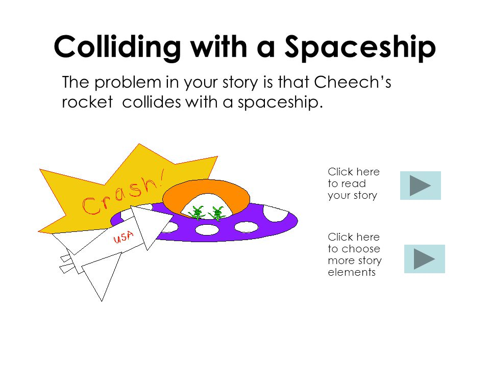 Colliding with a Spaceship The problem in your story is that Cheech's rocket collides with a spaceship. Click here to read your story Click here to ch