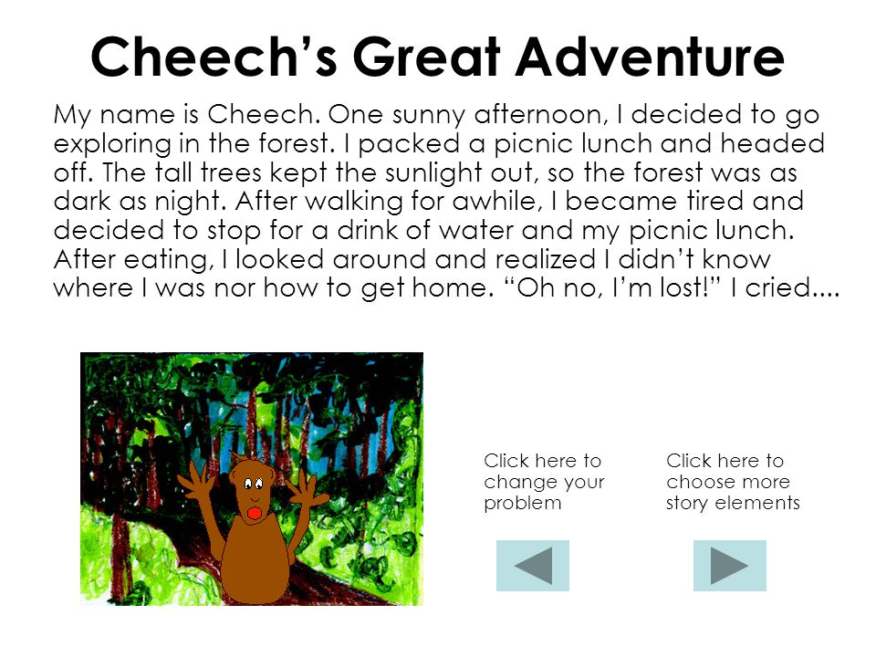 Cheech's Great Adventure My name is Cheech. One sunny afternoon, I decided to go exploring in the forest. I packed a picnic lunch and headed off. The