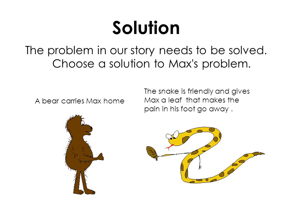 Solution The problem in our story needs to be solved. Choose a solution to Max's problem. A bear carries Max home The snake is friendly and gives Max