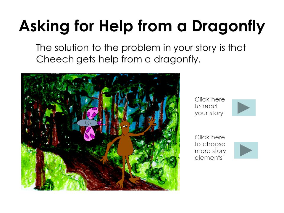 Asking for Help from a Dragonfly The solution to the problem in your story is that Cheech gets help from a dragonfly.