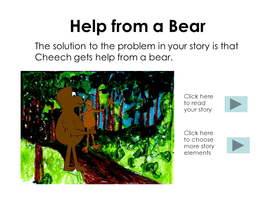 Help from a Bear The solution to the problem in your story is that Cheech gets help from a bear.