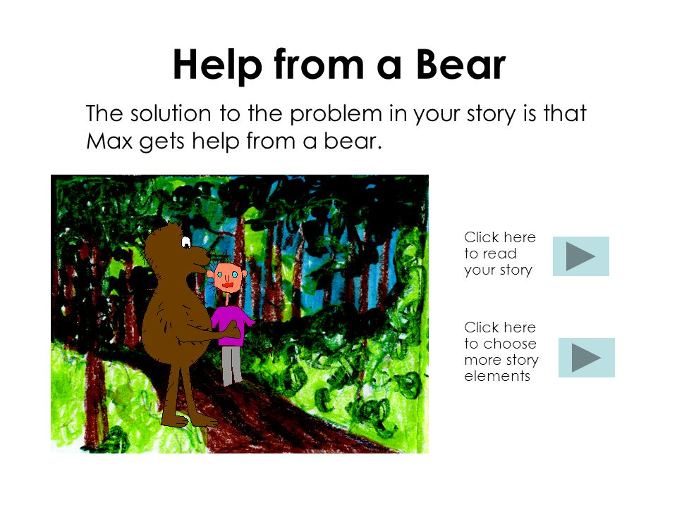 Help from a Bear The solution to the problem in your story is that Max gets help from a bear. Click here to read your story Click here to choose more