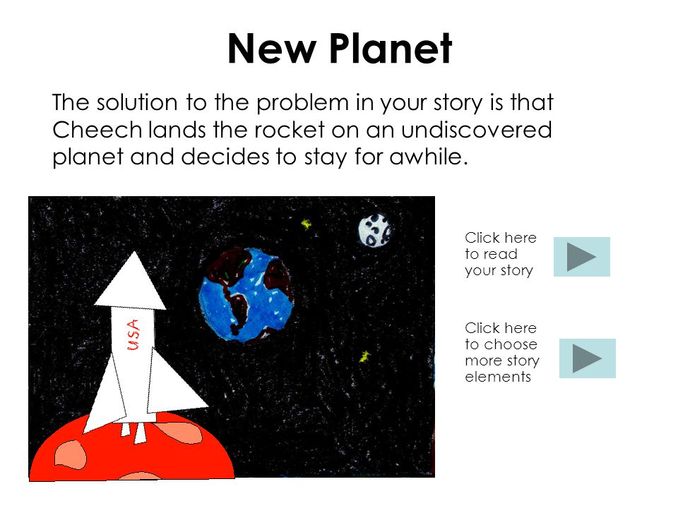 New Planet The solution to the problem in your story is that Cheech lands the rocket on an undiscovered planet and decides to stay for awhile. Click h