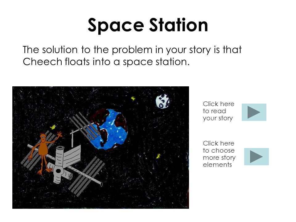Space Station The solution to the problem in your story is that Cheech floats into a space station.