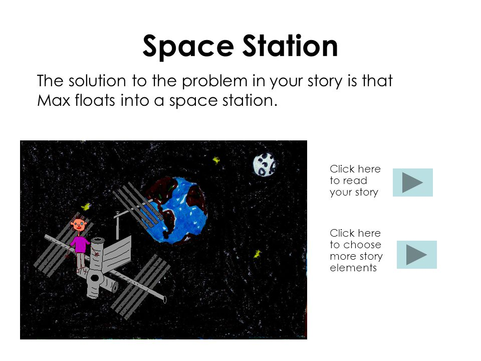 Space Station The solution to the problem in your story is that Max floats into a space station. Click here to read your story Click here to choose mo