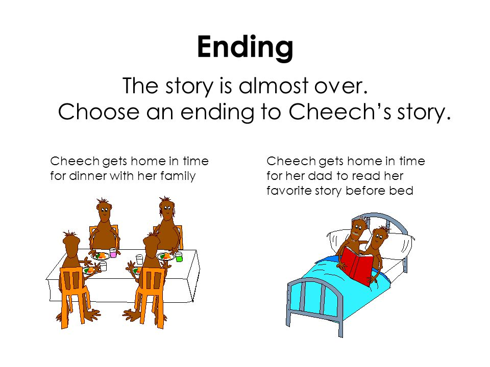 Ending The story is almost over. Choose an ending to Cheech's story. Cheech gets home in time for dinner with her family Cheech gets home in time for