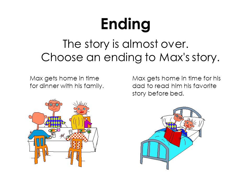 Ending The story is almost over. Choose an ending to Max's story. Max gets home in time for dinner with his family. Max gets home in time for his dad