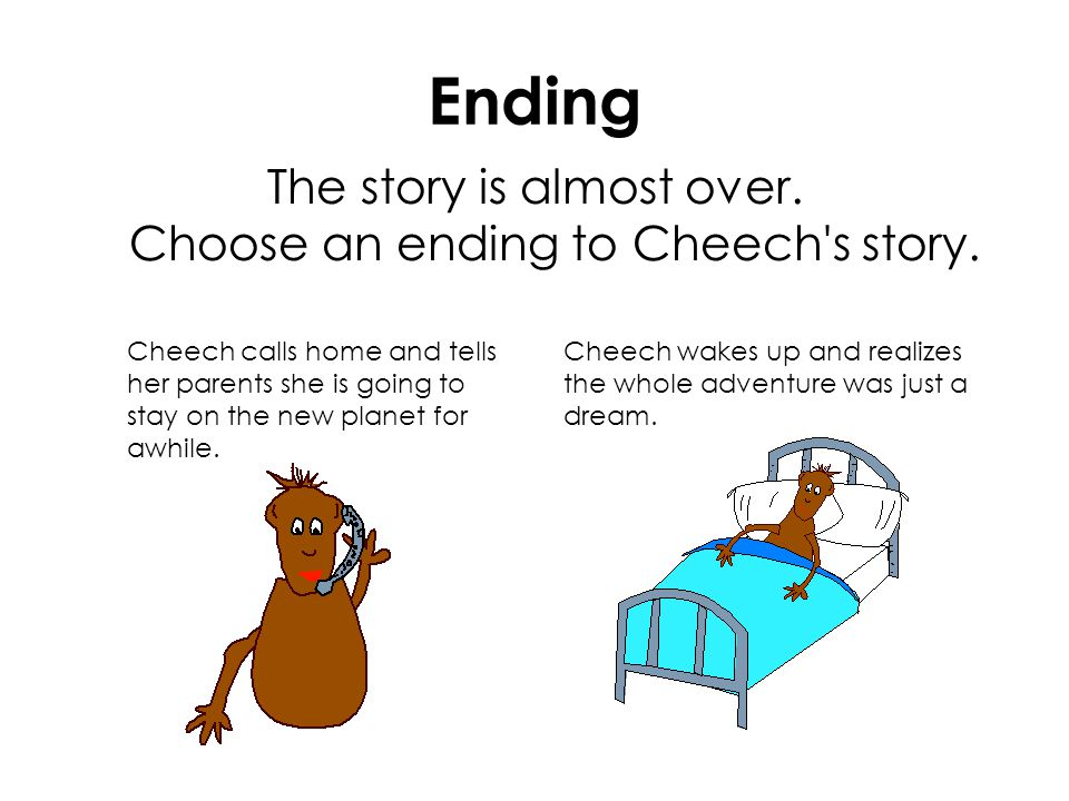 Ending The story is almost over. Choose an ending to Cheech's story. Cheech calls home and tells her parents she is going to stay on the new planet fo