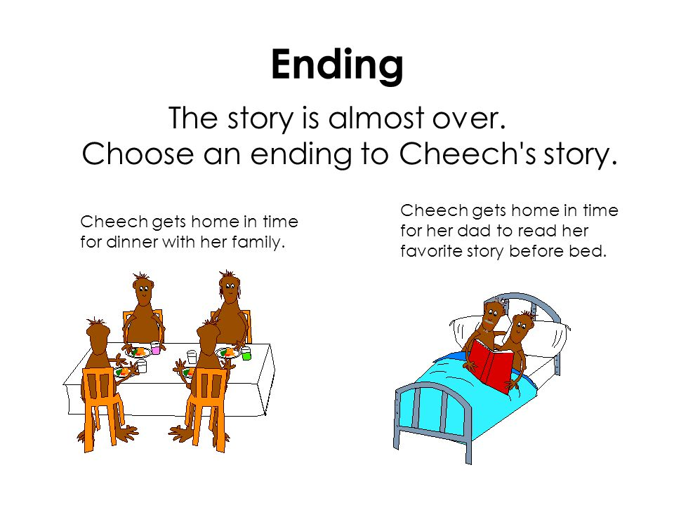 Ending The story is almost over. Choose an ending to Cheech's story. Cheech gets home in time for dinner with her family. Cheech gets home in time for