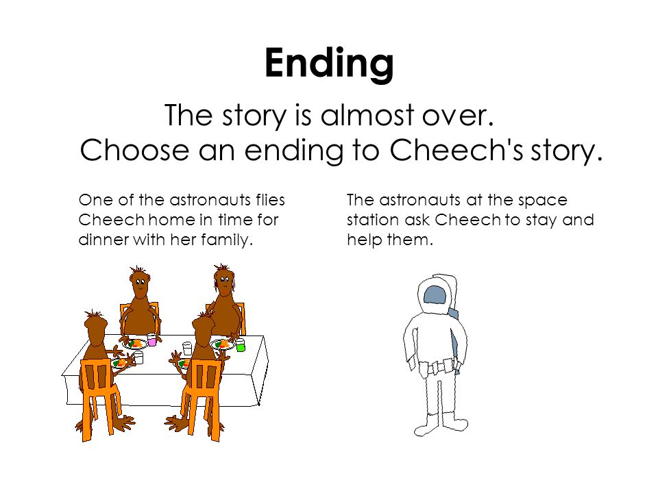Ending The story is almost over. Choose an ending to Cheech's story. One of the astronauts flies Cheech home in time for dinner with her family. The a