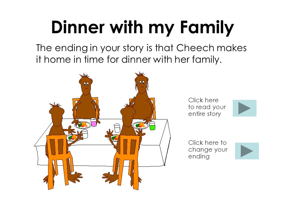 Dinner with my Family The ending in your story is that Cheech makes it home in time for dinner with her family.