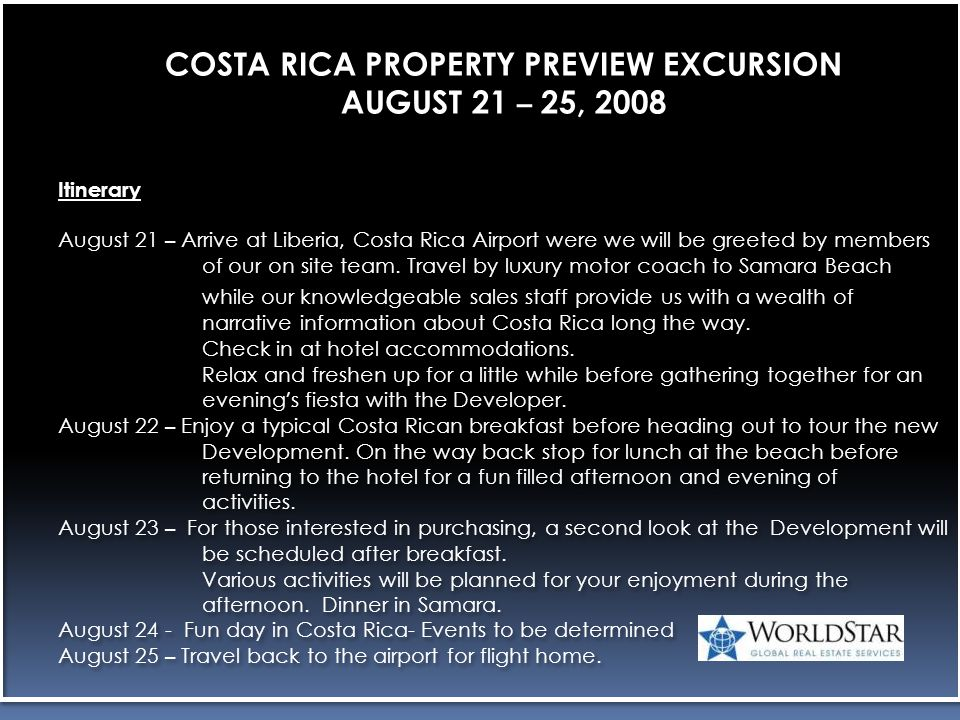 COSTA RICA PROPERTY PREVIEW EXCURSION AUGUST 21 – 25, 2008 Itinerary August 21 – Arrive at Liberia, Costa Rica Airport were we will be greeted by members of our on site team.