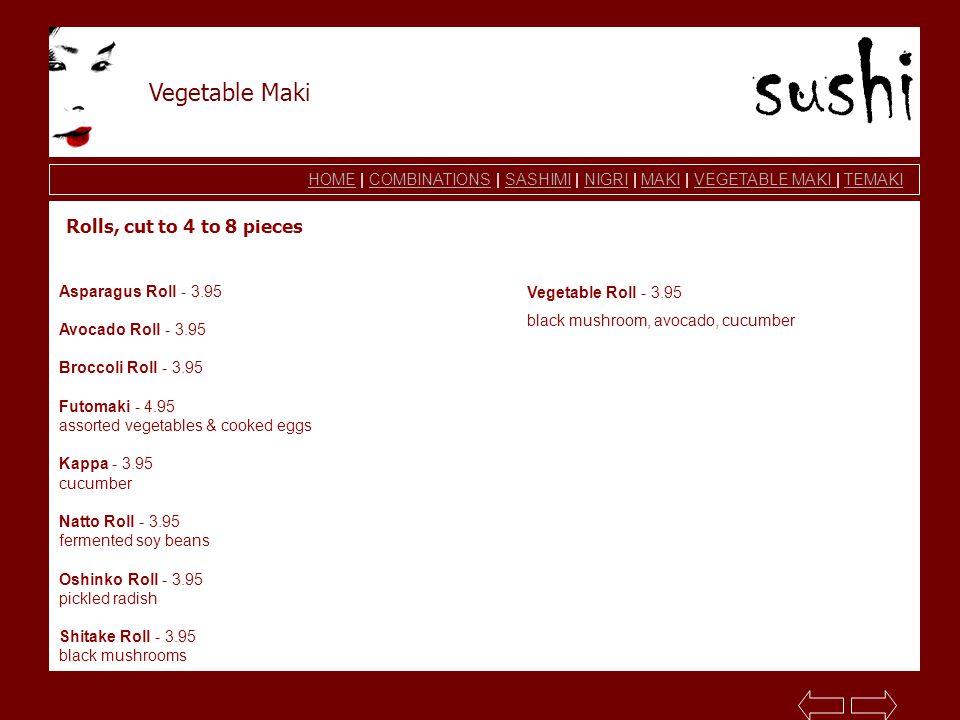 HOMEHOME | COMBINATIONS | SASHIMI | NIGRI | MAKI | VEGETABLE MAKI | TEMAKICOMBINATIONSSASHIMINIGRIMAKIVEGETABLE MAKI TEMAKI Vegetable Maki Asparagus Roll - 3.95 Avocado Roll - 3.95 Broccoli Roll - 3.95 Futomaki - 4.95 assorted vegetables & cooked eggs Kappa - 3.95 cucumber Natto Roll - 3.95 fermented soy beans Oshinko Roll - 3.95 pickled radish Shitake Roll - 3.95 black mushrooms Vegetable Roll - 3.95 black mushroom, avocado, cucumber Rolls, cut to 4 to 8 pieces