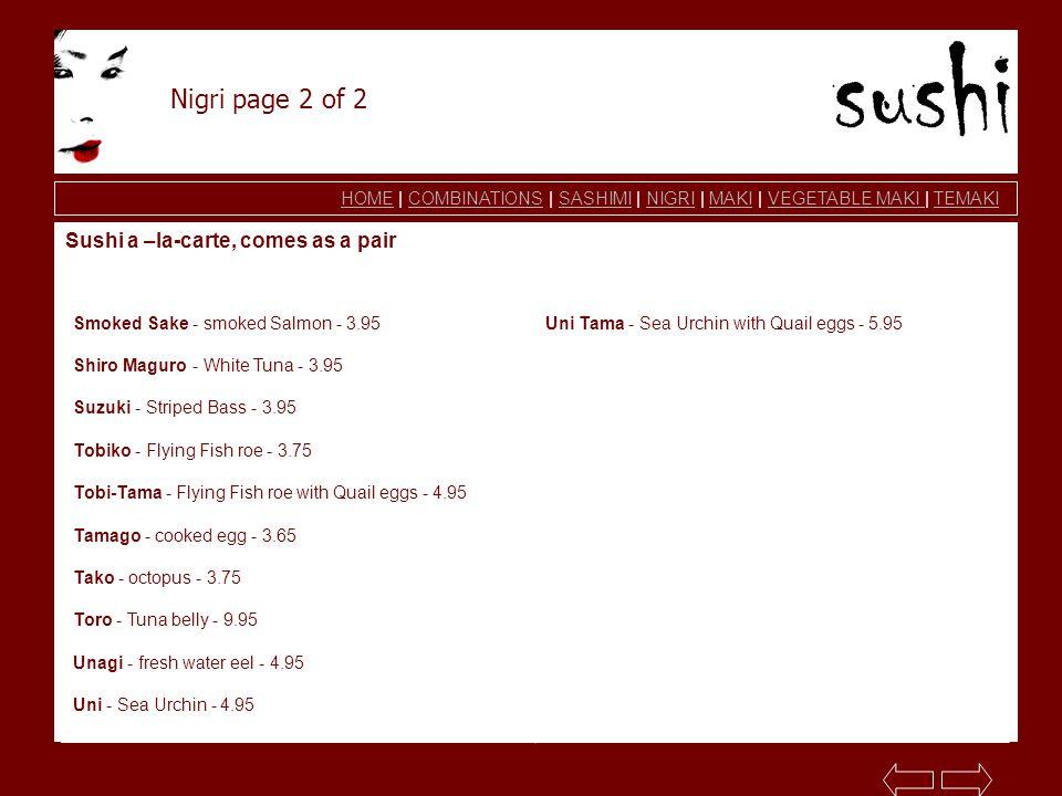 HOMEHOME | COMBINATIONS | SASHIMI | NIGRI | MAKI | VEGETABLE MAKI | TEMAKICOMBINATIONSSASHIMINIGRIMAKIVEGETABLE MAKI TEMAKI Nigri page 2 of 2 Sushi a